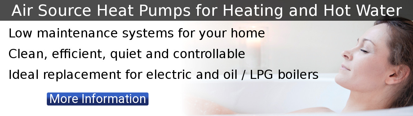 Air Source Heat Pumps for Heating and Hot Water. Low maintenance systems for your home. Clean, efficient, quiet and controllable. Ideal replacement for electric and oil / LPG boilers. Click for more information.