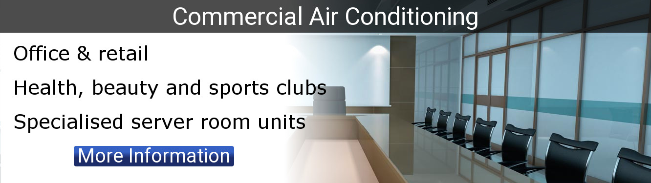 Commercial Air conditioning. Office and retail. Health beauty and sports clubs. Specialised server room units. Click for more information.